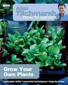 Alan Titchmarsh How to Garden: Grow Your Own Plants ebook by Alan Titchmarsh