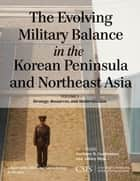 The Evolving Military Balance in the Korean Peninsula and Northeast Asia - Strategy, Resources, and Modernization ebook by Anthony H. Cordesman, Ashley Hess