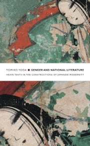 Gender and National Literature - Heian Texts in the Constructions of Japanese Modernity ebook by Tomiko Yoda,Rey Chow,Harry Harootunian,Masao Miyoshi