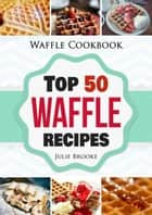 Waffle Cookbook: Top 50 Waffle Recipes ebook by Julie Brooke