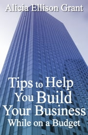 Tips to Help You Build Your Business While On A Budget ebook by Alicia Grant