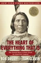 The Heart of Everything That Is - The Untold Story of Red Cloud, An American Legend ebook by Bob Drury, Tom Clavin