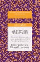 We Only Talk Feminist Here - Feminist Academics, Voice and Agency in the Neoliberal University ebook by Briony Lipton, Elizabeth Mackinlay