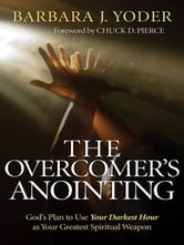 The Overcomer's Anointing - God's Plan to Use Your Darkest Hour as Your Greatest Spiritual Weapon ebook by Barbara J. Yoder