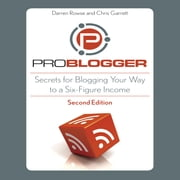 ProBlogger - Secrets for Blogging Your Way to a Six-Figure Income audiobook by Chris Garrett, Darren Rowse