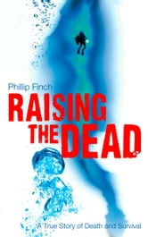 Raising the Dead: A True Story of Death and Survival ebook by Phillip Finch