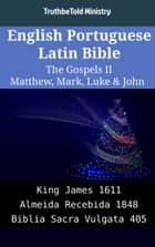 English Portuguese Latin Bible - The Gospels II - Matthew, Mark, Luke & John - King James 1611 - Almeida Recebida 1848 - Biblia Sacra Vulgata 405 ebook by TruthBeTold Ministry, Joern Andre Halseth, King James
