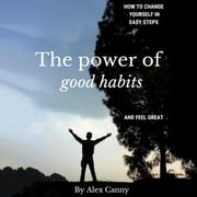 The Power of Good Habits: How to Change Yourself in Easy Steps and Feel Great audiobook by Alex Canny