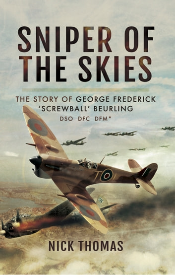 Sniper of the Skies - The Story of George Frederick 'Screwball' Beurling, DSO, DFC, DFM ebook by Nick Thomas