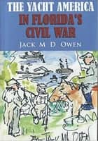 The Yacht America in Florida's Civil War ebook by Jack M.D. Owen