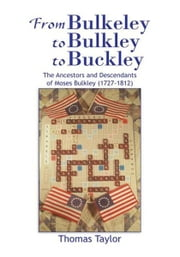 From Bulkeley to Bulkley to Buckley - The Ancestors and Descendants of Moses Bulkley (1727-1812) ebook by Thomas Taylor