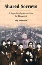 Shared Sorrows - A Gypsy Family Remembers the Holocaust ebook by Toby Sonneman