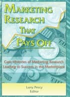 Marketing Research That Pays Off - Case Histories of Marketing Research Leading to Success in the Marketplace ebook by William Winston, Larry Percy