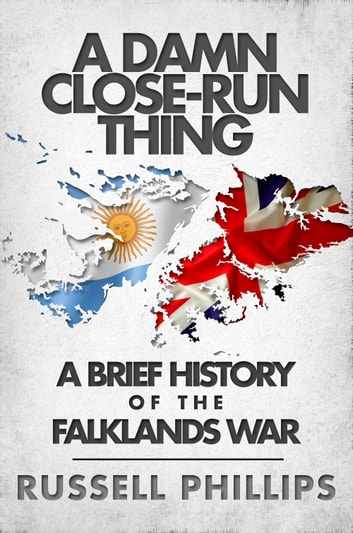 A Damn Close-Run Thing - A Brief History of the Falklands War ebook by Russell Phillips