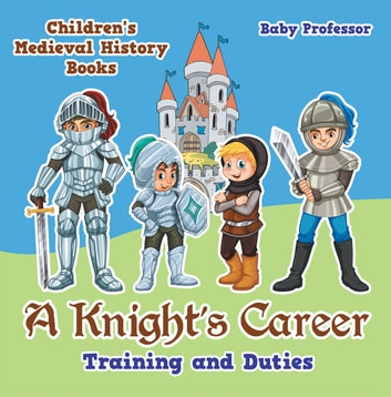 A Knight's Career: Training and Duties- Children's Medieval History Books ebook by Baby Professor