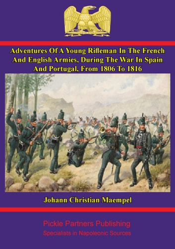 Adventures of a young rifleman in the French and English armies, - during the war in Spain and Portugal, from 1806 to 1816. Written by himself ebook by Johann Christian Maempel