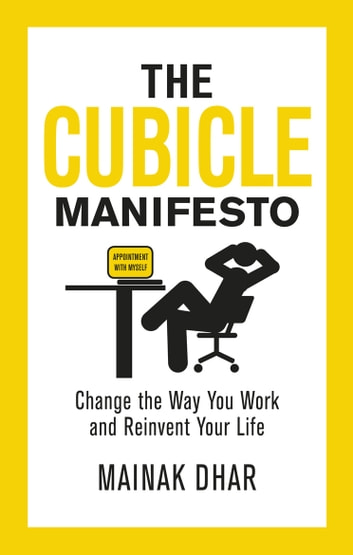 The Cubicle Manifesto - Change the Way You Work and Reinvent Your Life eBook by Mainak Dhar