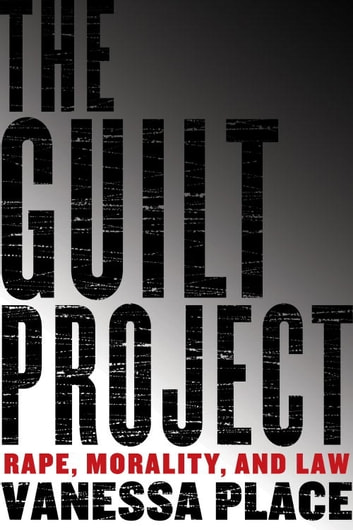 The Guilt Project - Rape, Morality, and Law ebook by Vanessa Place