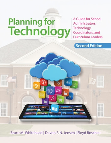 Planning for Technology - A Guide for School Administrators, Technology Coordinators, and Curriculum Leaders ebook by Bruce M. Whitehead,Devon Jensen,Dr. Floyd A. Boschee