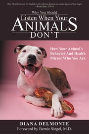 Why You Should Listen When Your Animals Don't - How Your Animal's Behavior And Health Mirror Who You Are ebook by Diana DelMonte