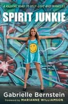 Spirit Junkie - A Radical Road to Self-Love and Miracles eBook by Gabrielle Bernstein