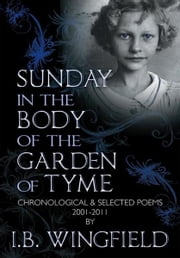 Sunday in the Body of the Garden of Tyme - Chronological & Selected Poems 2001-2011 ebook by I.B. Wingfield