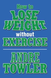 How to Lose Weight without Exercise ebook by Andre Towler