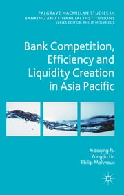 Bank Competition, Efficiency and Liquidity Creation in Asia Pacific ebook by Professor Xiaoqing (Maggie) Fu (Maggie),Yongjia Lin,Philip Molyneux