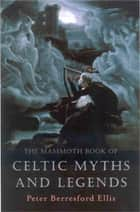 The Mammoth Book of Celtic Myths and Legends ebook by Peter Ellis