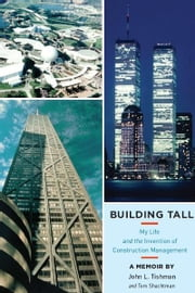 Building Tall: My Life and the Invention of Construction Management ebook by John L. Tishman,Tom Shachtman