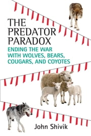 The Predator Paradox - Ending the War with Wolves, Bears, Cougars, and Coyotes ebook by John Shivik