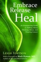 Embrace Release Heal: An Empowering Guide to Talking About Thinking About and Treating Cancer - An Empowering Guide to Talking About, Thinking About, and Treating Cancer ebook by Leigh Fortson