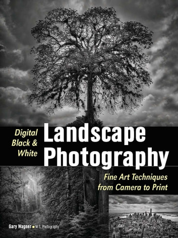 Digital black white landscape photography fine art techniques from camera to print ebook by