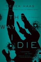 The Way I Die - A Novel ebook by Derek Haas