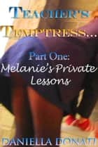 Teacher's Temptress: Part One: Melanie's Private Lessons ebook by Daniella Donati