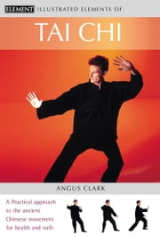 Tai Chi: A practical approach to the ancient Chinese movement for health and well-being (The Illustrated Elements of…) ebook by Angus Clark