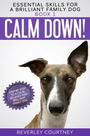 Calm Down! - Step-by-Step to a Calm, Relaxed, and Brilliant Family Dog ebook by Beverley Courtney