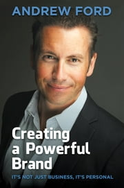 Creating a Powerful Brand - It's Not Just Business, It's Personal ebook by Andrew Ford