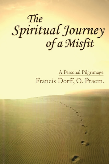 The Spiritual Journey of a Misfit - A Personal Pilgrimage ebook by Francis Dorff, O. Praem.
