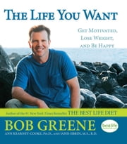 The Life You Want - Get Motivated, Lose Weight, and Be Happy ebook by Bob Greene,Janis Jibrin, M.S., R.D.,Ph.D. Ann Kearney-Cooke, Ph.D.