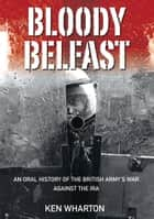 Bloody Belfast - An Oral History of the British Army's War Against the IRA ebook by Kenneth Wharton