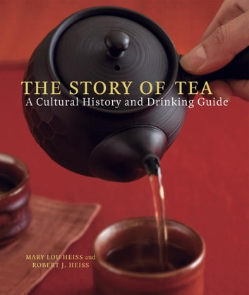 The Story of Tea - A Cultural History and Drinking Guide eBook by Mary Lou Heiss,Robert J. Heiss