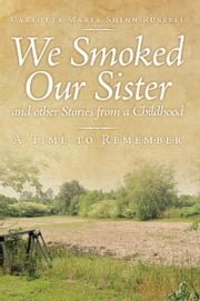 We Smoked Our Sister and other Stories from a Childhood - A Time to Remember ebook by Carlotta Maria Shinn-Russell