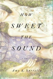 How Sweet the Sound - A Novel ebook by Amy K. Sorrells