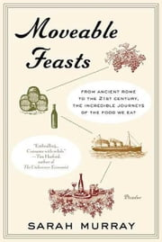 Moveable Feasts - From Ancient Rome to the 21st Century, the Incredible Journeys of the Food We Eat ebook by Sarah Murray