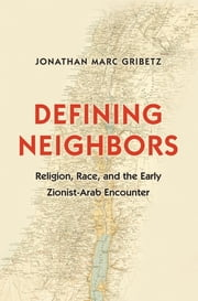 Defining Neighbors - Religion, Race, and the Early Zionist-Arab Encounter ebook by Jonathan Marc Gribetz