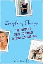 Everything Changes - The Insider's Guide to Cancer in Your 20's and 30's ebook by Kairol Rosenthal