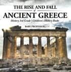 The Rise and Fall of Ancient Greece - History 3rd Grade | Children's History Books ebook by Baby Professor