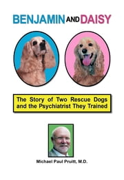 Benjamin and Daisy: The Story of Two Rescue Dogs and the Psychiatrist They Trained ebook by Michael Paul Pruitt