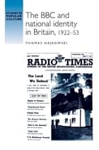 The BBC and national identity in Britain, 1922–53 ebook by Thomas Hajkowski, Jeffrey Richards
